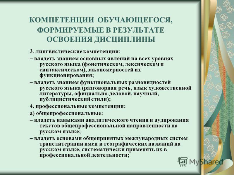 КОМПЕТЕНЦИИ ОБУЧАЮЩЕГОСЯ, ФОРМИРУЕМЫЕ В РЕЗУЛЬТАТЕ ОСВОЕНИЯ ДИСЦИПЛИНЫ 3. лингвистические компетенции: – владеть знанием основных явлений на всех уровнях русского языка (фонетическом, лексическом и синтаксическом), закономерностей их функционирования