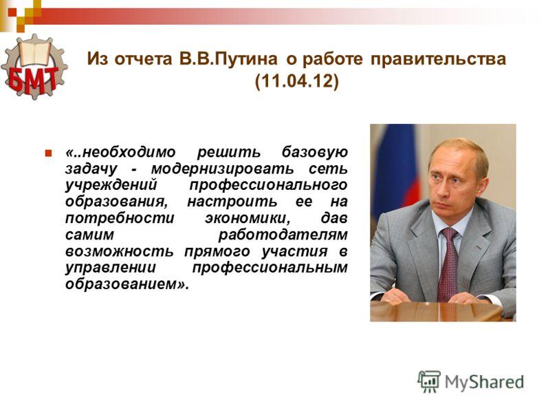 Из отчета В.В.Путина о работе правительства (11.04.12) «..необходимо решить базовую задачу - модернизировать сеть учреждений профессионального образования, настроить ее на потребности экономики, дав самим работодателям возможность прямого участия в у
