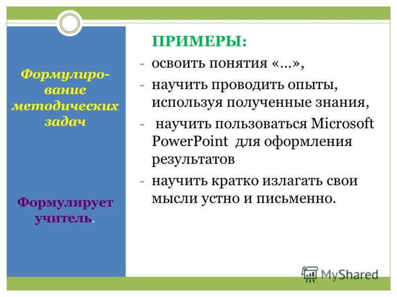 Формулиро- вание методических задач Формулирует учитель. ПРИМЕРЫ: - освоить понятия «…», - научить проводить опыты, используя полученные знания, - научить пользоваться Microsoft PowerPoint для оформления результатов - научить кратко излагать свои мыс