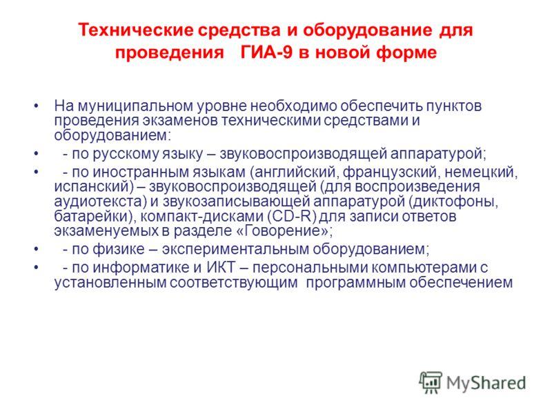 Технические средства и оборудование для проведения ГИА-9 в новой форме На муниципальном уровне необходимо обеспечить пунктов проведения экзаменов техническими средствами и оборудованием: - по русскому языку – звуковоспроизводящей аппаратурой; - по ин
