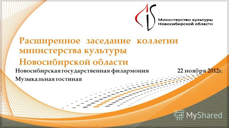Расширенное заседание коллегии министерства культуры Новосибирской области Новосибирская государственная филармония 22 ноября 2012г. Музыкальная гостиная