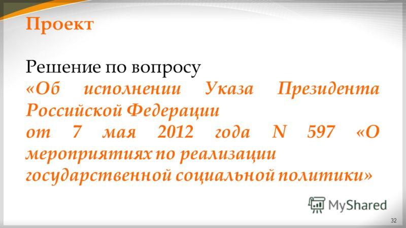 32 Проект Решение по вопросу «Об исполнении Указа Президента Российской Федерации от 7 мая 2012 года N 597 «О мероприятиях по реализации государственной социальной политики»