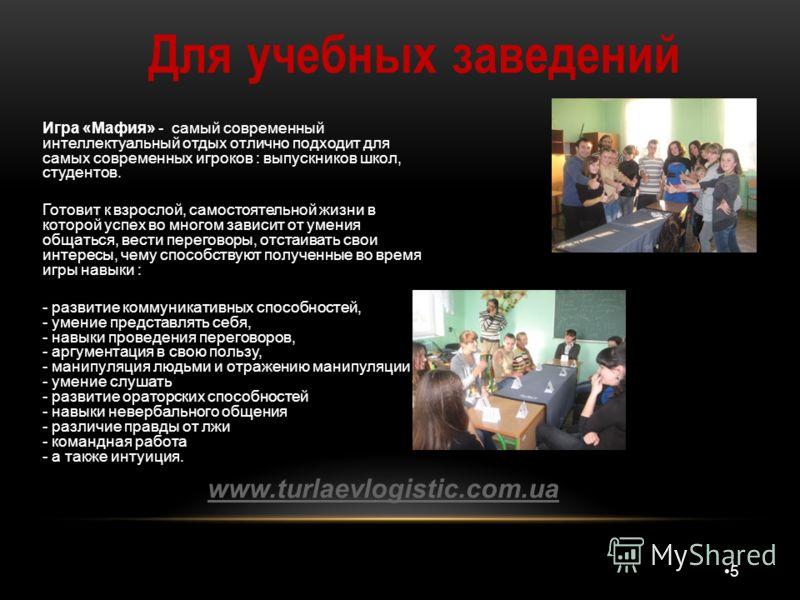 5 Для учебных заведений www.turlaevlogistic.com.ua Игра «Мафия» - самый современный интеллектуальный отдых отлично подходит для самых современных игроков : выпускников школ, студентов. Готовит к взрослой, самостоятельной жизни в которой успех во мног