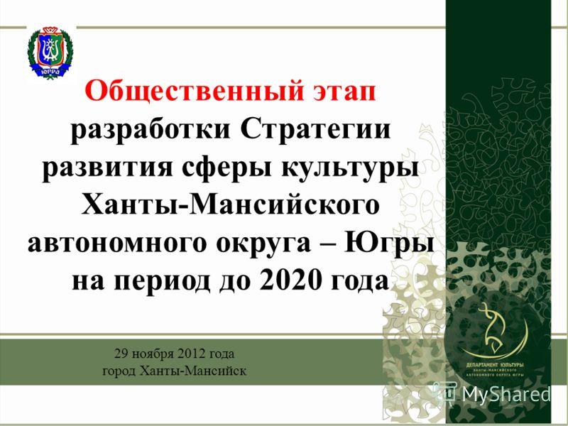 Общественный этап разработки Стратегии развития сферы культуры Ханты-Мансийского автономного округа – Югры на период до 2020 года 29 ноября 2012 года город Ханты-Мансийск