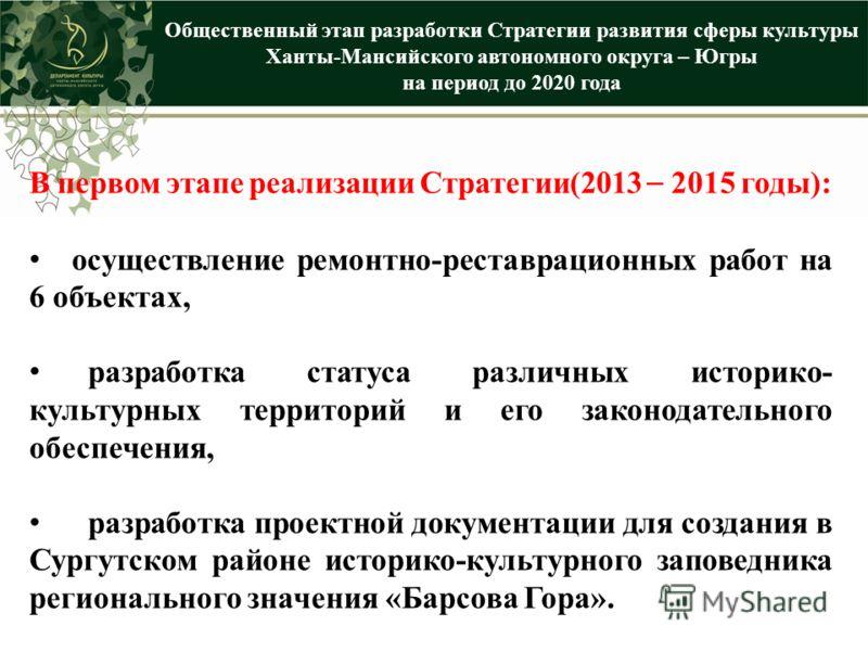 Общественный этап разработки Стратегии развития сферы культуры Ханты-Мансийского автономного округа – Югры на период до 2020 года В первом этапе реализации Стратегии(2013 – 2015 годы): осуществление ремонтно-реставрационных работ на 6 объектах, разра