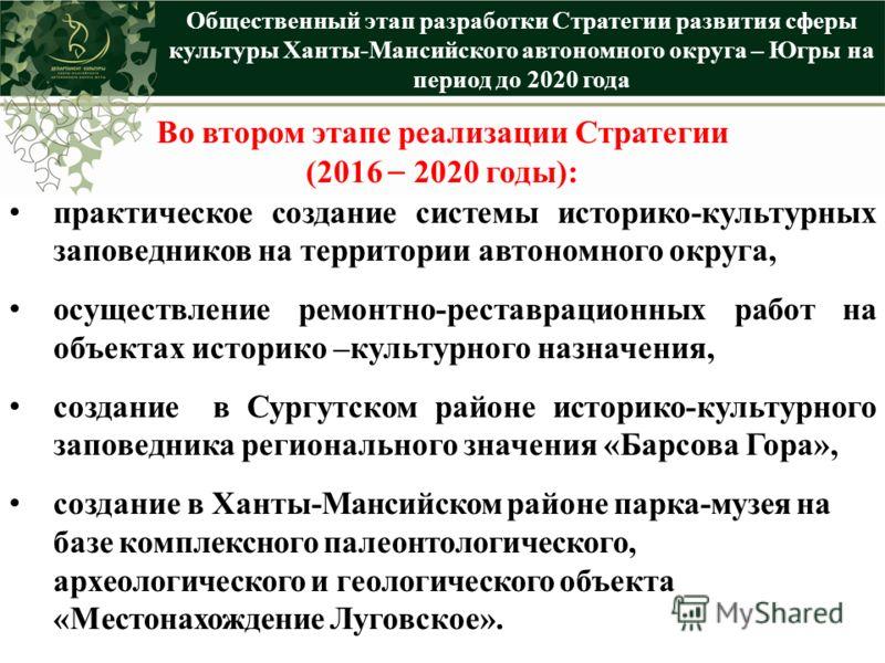 Общественный этап разработки Стратегии развития сферы культуры Ханты-Мансийского автономного округа – Югры на период до 2020 года Во втором этапе реализации Стратегии (2016 – 2020 годы): практическое создание системы историко-культурных заповедников