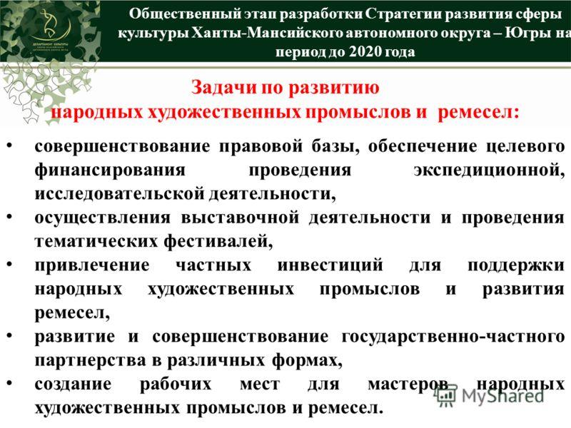 Общественный этап разработки Стратегии развития сферы культуры Ханты-Мансийского автономного округа – Югры на период до 2020 года Задачи по развитию народных художественных промыслов и ремесел: совершенствование правовой базы, обеспечение целевого фи