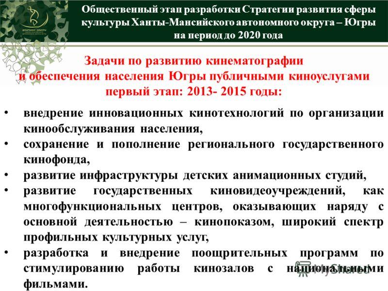 Общественный этап разработки Стратегии развития сферы культуры Ханты-Мансийского автономного округа – Югры на период до 2020 года Задачи по развитию кинематографии и обеспечения населения Югры публичными киноуслугами первый этап: 2013- 2015 годы: вне