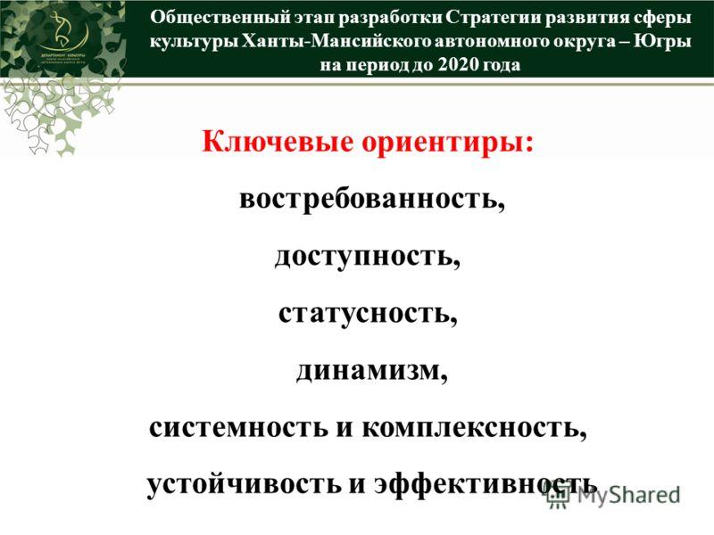 Общественный этап разработки Стратегии развития сферы культуры Ханты-Мансийского автономного округа – Югры на период до 2020 года Ключевые ориентиры: востребованность, доступность, статусность, динамизм, системность и комплексность, устойчивость и эф