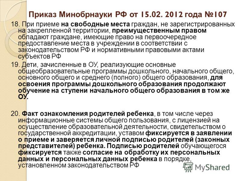 Приказ Минобрнауки РФ от 15.02. 2012 года 107 18. При приеме на свободные места граждан, не зарегистрированных на закрепленной территории, преимущественным правом обладают граждане, имеющие право на первоочередное предоставление места в учреждении в