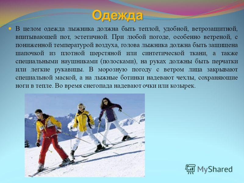 Одежда В целом одежда лыжника должна быть теплой, удобной, ветрозащитной, впитывающей пот, эстетичной. При любой погоде, особенно ветреной, с пониженной температурой воздуха, голова лыжника должна быть защищена шапочкой из плотной шерстяной или синте
