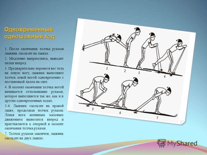 Одновременный одношажный ход 1. После окончания толчка руками лыжник скользит на лыжах. 2. Медленно выпрямляясь, выводит палки вперед. 3. Предварительно перенеся вес тела на левую ногу, лыжник выполняет толчок левой ногой одновременно с постановкой п
