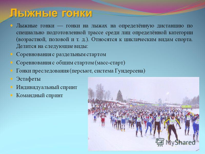 Лыжные гонки Лыжные гонки гонки на лыжах на определённую дистанцию по специально подготовленной трассе среди лиц определённой категории (возрастной, половой и т. д.). Относятся к циклическим видам спорта. Делится на следующие виды: Соревнования с раз