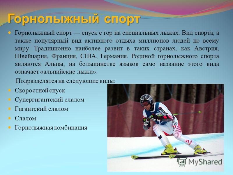 Горнолыжный спорт Горнолыжный спорт спуск с гор на специальных лыжах. Вид спорта, а также популярный вид активного отдыха миллионов людей по всему миру. Традиционно наиболее развит в таких странах, как Австрия, Швейцария, Франция, США, Германия. Роди