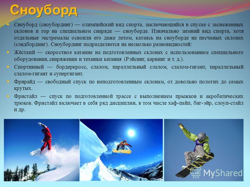 Сноуборд Сноуборд (сноубординг) олимпийский вид спорта, заключающийся в спуске с заснеженных склонов и гор на специальном снаряде сноуборде. Изначально зимний вид спорта, хотя отдельные экстремалы освоили его даже летом, катаясь на сноуборде на песча