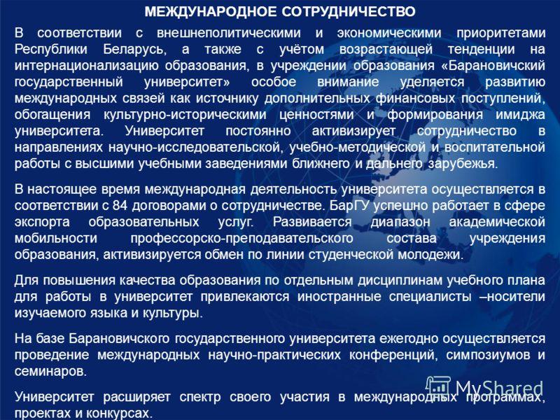 МЕЖДУНАРОДНОЕ СОТРУДНИЧЕСТВО В соответствии с внешнеполитическими и экономическими приоритетами Республики Беларусь, а также с учётом возрастающей тенденции на интернационализацию образования, в учреждении образования «Барановичский государственный у