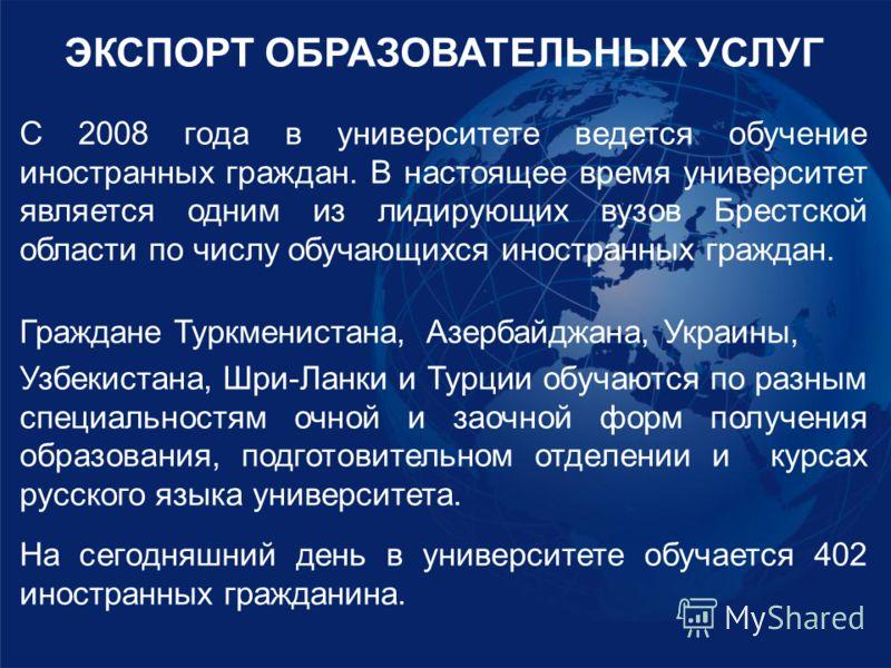 ЭКСПОРТ ОБРАЗОВАТЕЛЬНЫХ УСЛУГ С 2008 года в университете ведется обучение иностранных граждан. В настоящее время университет является одним из лидирующих вузов Брестской области по числу обучающихся иностранных граждан. Граждане Туркменистана, Азерба