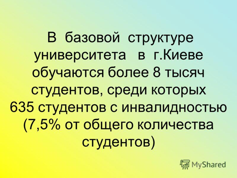 В базовой структуре университета в г.Киеве обучаются более 8 тысяч студентов, среди которых 635 студентов с инвалидностью (7,5% от общего количества студентов)