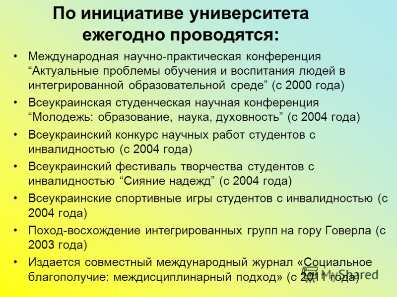 По инициативе университета ежегодно проводятся: Международная научно-практическая конференция Актуальные проблемы обучения и воспитания людей в интегрированной образовательной среде (с 2000 года) Всеукраинская студенческая научная конференция Молодеж