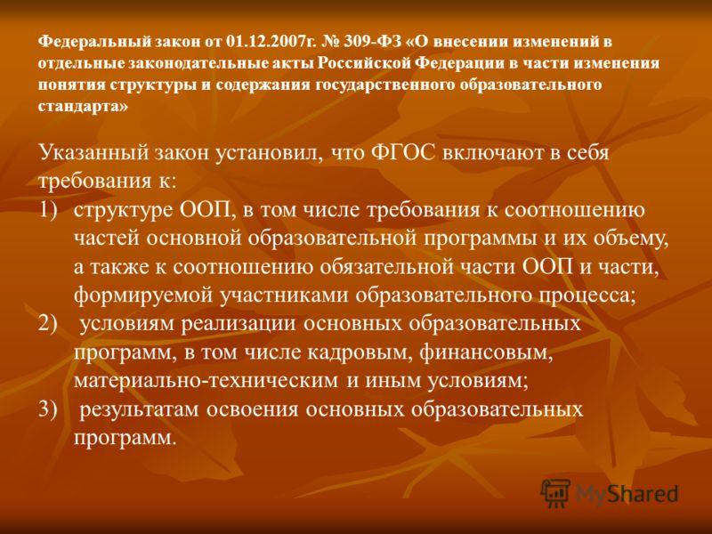 Федеральный закон от 01.12.2007г. 309-ФЗ «О внесении изменений в отдельные законодательные акты Российской Федерации в части изменения понятия структуры и содержания государственного образовательного стандарта» Указанный закон установил, что ФГОС вкл