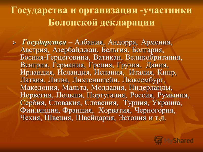 Государства и организации -участники Болонской декларации Государства – Албания, Андорра, Армения, Австрия, Азербайджан, Бельгия, Болгария, Босния-Герцеговина, Ватикан, Великобритания, Венгрия, Германия, Греция, Грузия, Дания, Ирландия, Исландия, Исп