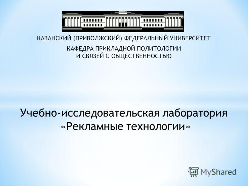 Учебно-исследовательская лаборатория «Рекламные технологии» КАЗАНСКИЙ (ПРИВОЛЖСКИЙ) ФЕДЕРАЛЬНЫЙ УНИВЕРСИТЕТ КАФЕДРА ПРИКЛАДНОЙ ПОЛИТОЛОГИИ И СВЯЗЕЙ С ОБЩЕСТВЕННОСТЬЮ
