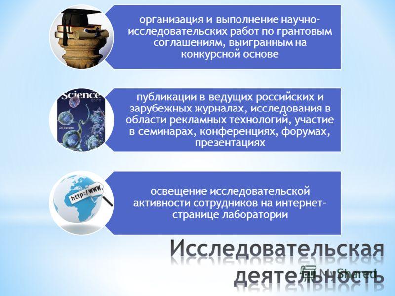 организация и выполнение научно- исследовательских работ по грантовым соглашениям, выигранным на конкурсной основе публикации в ведущих российских и зарубежных журналах, исследования в области рекламных технологий, участие в семинарах, конференциях,