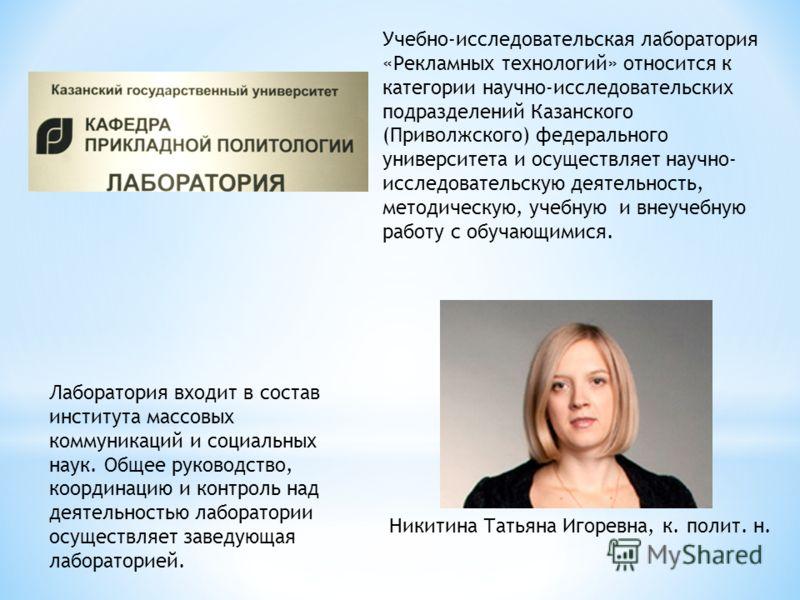 Учебно-исследовательская лаборатория «Рекламных технологий» относится к категории научно-исследовательских подразделений Казанского (Приволжского) федерального университета и осуществляет научно- исследовательскую деятельность, методическую, учебную
