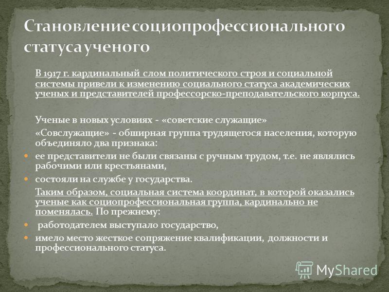 В 1917 г. кардинальный слом политического строя и социальной системы привели к изменению социального статуса академических ученых и представителей профессорско-преподавательского корпуса. Ученые в новых условиях - «советские служащие» «Совслужащие» -