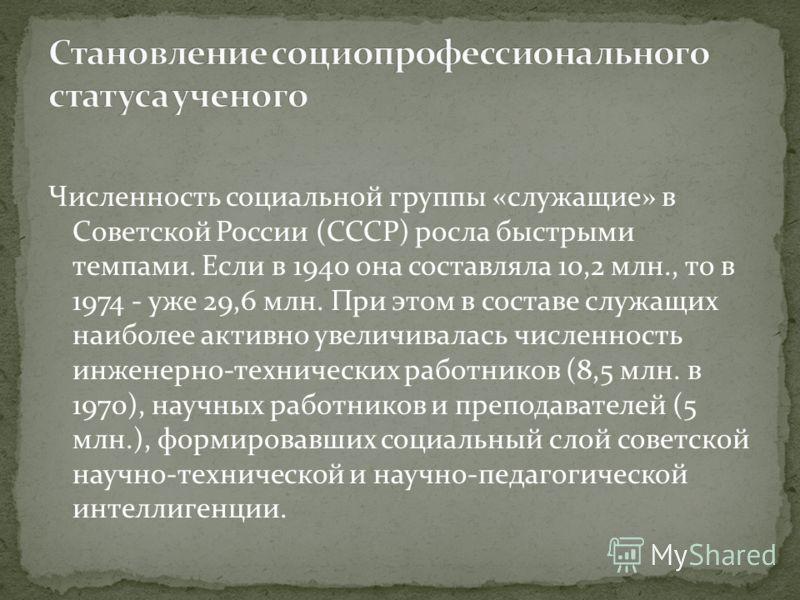 Численность социальной группы «служащие» в Советской России (СССР) росла быстрыми темпами. Если в 1940 она составляла 10,2 млн., то в 1974 - уже 29,6 млн. При этом в составе служащих наиболее активно увеличивалась численность инженерно-технических ра