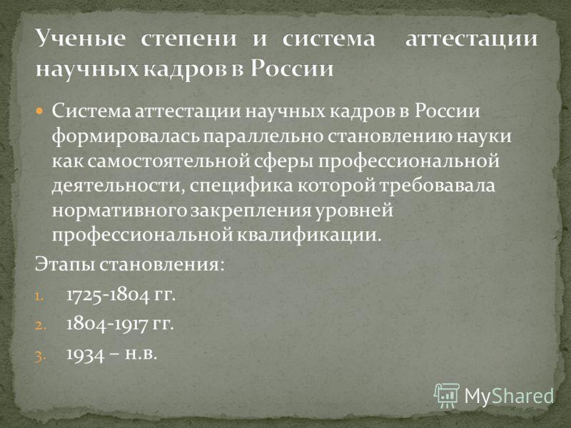 Система аттестации научных кадров в России формировалась параллельно становлению науки как самостоятельной сферы профессиональной деятельности, специфика которой требовавала нормативного закрепления уровней профессиональной квалификации. Этапы станов