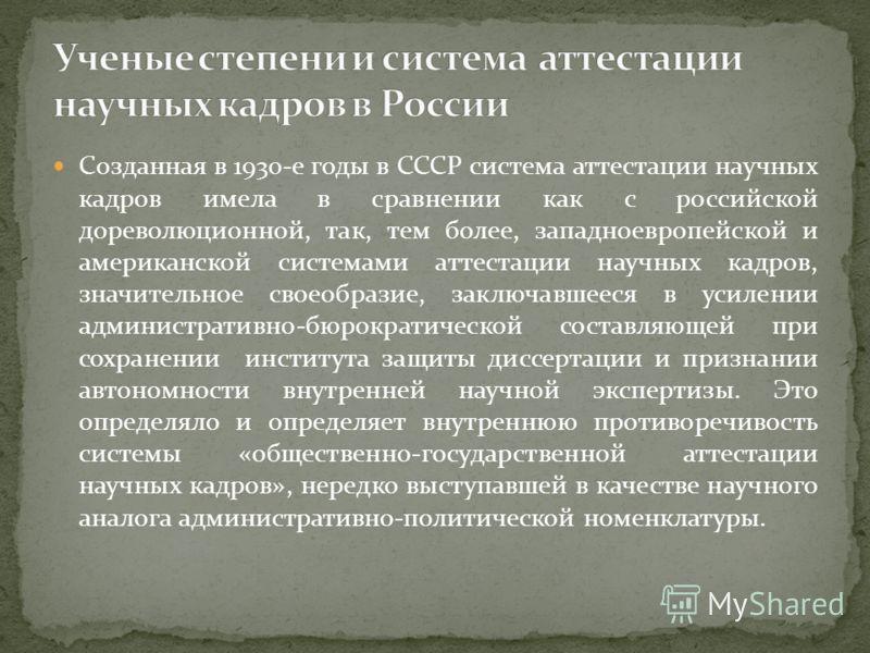 Созданная в 1930-е годы в СССР система аттестации научных кадров имела в сравнении как с российской дореволюционной, так, тем более, западноевропейской и американской системами аттестации научных кадров, значительное своеобразие, заключавшееся в усил