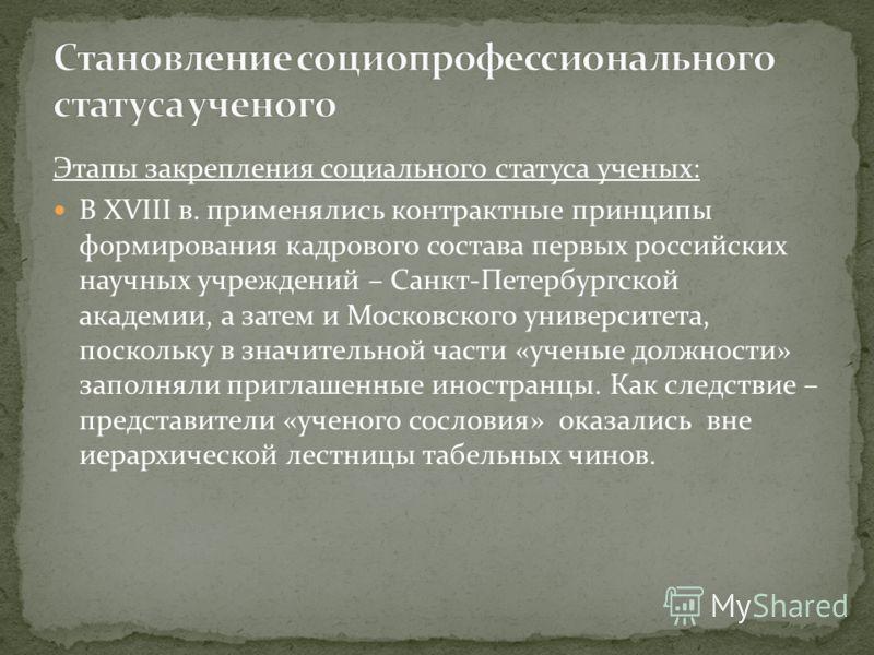 Этапы закрепления социального статуса ученых: В XVIII в. применялись контрактные принципы формирования кадрового состава первых российских научных учреждений – Санкт-Петербургской академии, а затем и Московского университета, поскольку в значительной