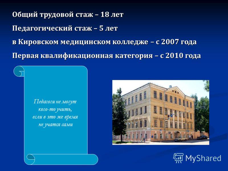 Общий трудовой стаж – 18 лет Педагогический стаж – 5 лет в Кировском медицинском колледже – с 2007 года Первая квалификационная категория – с 2010 года Педагоги не могут кого-то учить, если в это же время не учатся сами