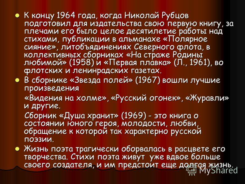К концу 1964 года, когда Николай Рубцов подготовил для издательства свою первую книгу, за плечами его было целое десятилетие работы над стихами, публикации в альманахе «Полярное сияние», литобъядинениях Северного флота, в коллективных сборниках «На с
