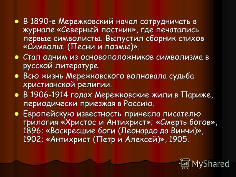 В 1890-е Мережковский начал сотрудничать в журнале «Северный постник», где печатались первые символисты. Выпустил сборник стихов «Символы. (Песни и поэмы)». В 1890-е Мережковский начал сотрудничать в журнале «Северный постник», где печатались первые