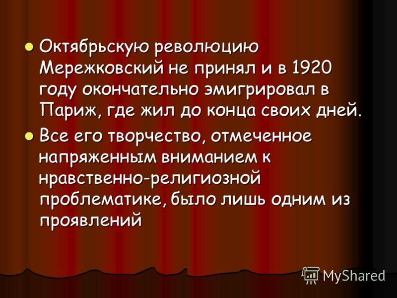 Октябрьскую революцию Мережковский не принял и в 1920 году окончательно эмигрировал в Париж, где жил до конца своих дней. Октябрьскую революцию Мережковский не принял и в 1920 году окончательно эмигрировал в Париж, где жил до конца своих дней. Все ег