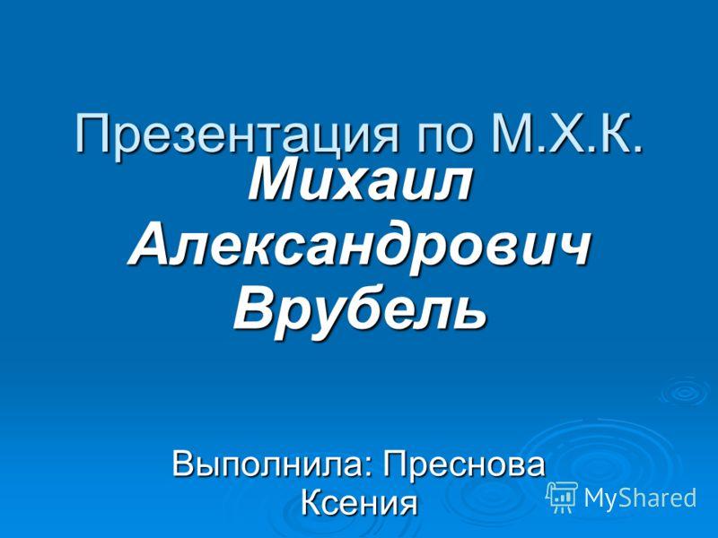 Презентация по М.Х.К. Михаил Александрович Врубель Выполнила: Преснова Ксения