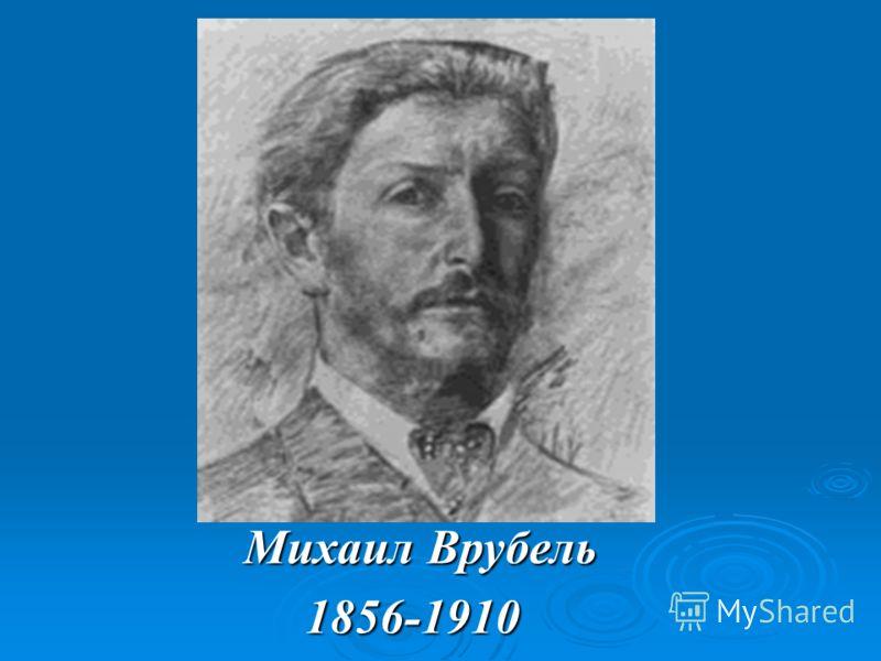 Михаил Врубель Михаил Врубель 1856-1910 1856-1910
