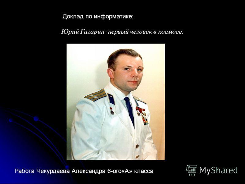 Юрий Гагарин - первый человек в космосе. Доклад по информатике: Работа Чекурдаева Александра 6-ого«А» класса