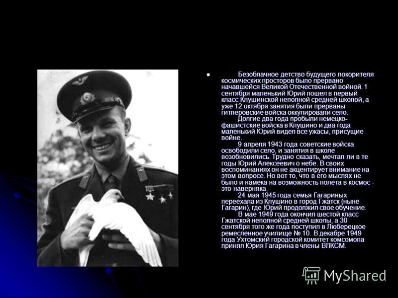 Безоблачное детство будущего покорителя космических просторов было прервано начавшейся Великой Отечественной войной. 1 сентября маленький Юрий пошел в первый класс Клушинской неполной средней школой, а уже 12 октября занятия были прерваны - гитлеровс