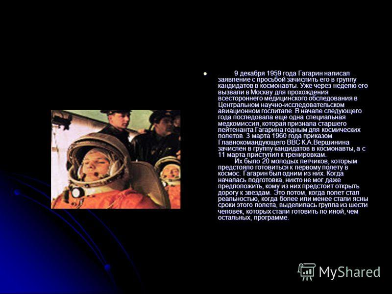 9 декабря 1959 года Гагарин написал заявление с просьбой зачислить его в группу кандидатов в космонавты. Уже через неделю его вызвали в Москву для прохождения всестороннего медицинского обследования в Центральном научно-исследовательском авиационном