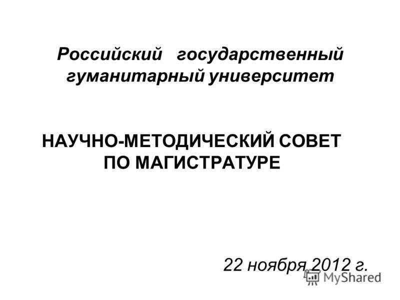 Российскийгосударственный гуманитарный университет НАУЧНО-МЕТОДИЧЕСКИЙ СОВЕТ ПО МАГИСТРАТУРЕ 22 ноября 2012 г.