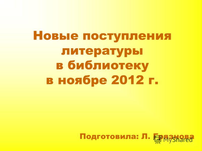 Новые поступления литературы в библиотеку в ноябре 2012 г. Подготовила: Л. Грязнова