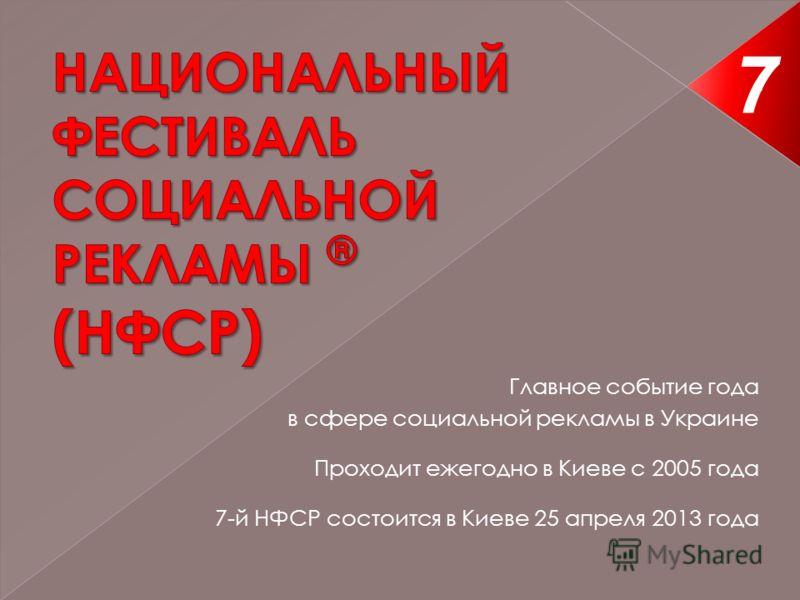 Главное событие года в сфере социальной рекламы в Украине Проходит ежегодно в Киеве с 2005 года 7-й НФСР состоится в Киеве 25 апреля 2013 года 7 1