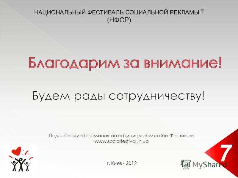 Подробная информация на официальном сайте Фестиваля www.socialfestival.in.ua г. Киев - 2012 7 НАЦИОНАЛЬНЫЙ ФЕСТИВАЛЬ СОЦИАЛЬНОЙ РЕКЛАМЫ ® (НФСР)