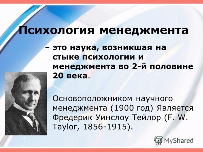 Психология менеджмента – это наука, возникшая на стыке психологии и менеджмента во 2-й половине 20 века. Основоположником научного менеджмента (1900 год) Является Фредерик Уинслоу Тейлор (F. W. Taylor, 1856-1915).