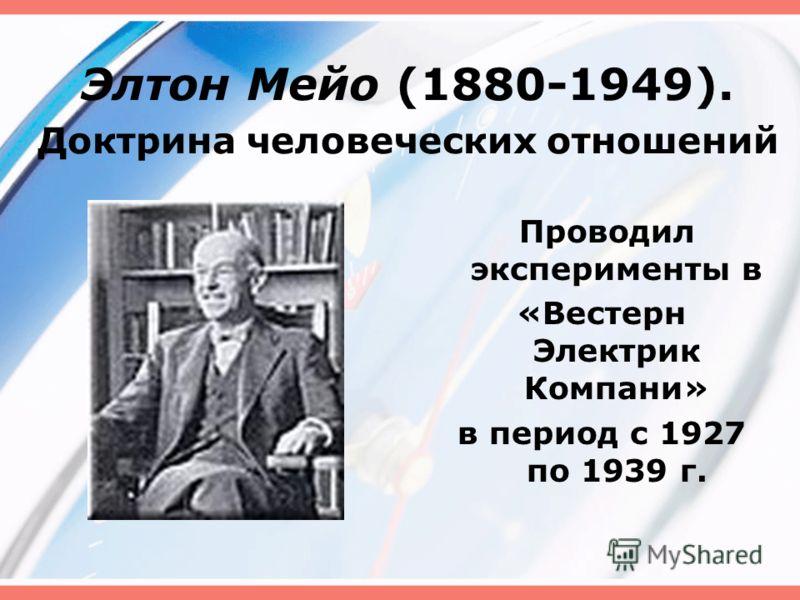 Элтон Мейо (1880-1949). Доктрина человеческих отношений Проводил эксперименты в «Вестерн Электрик Компани» в период с 1927 по 1939 г.