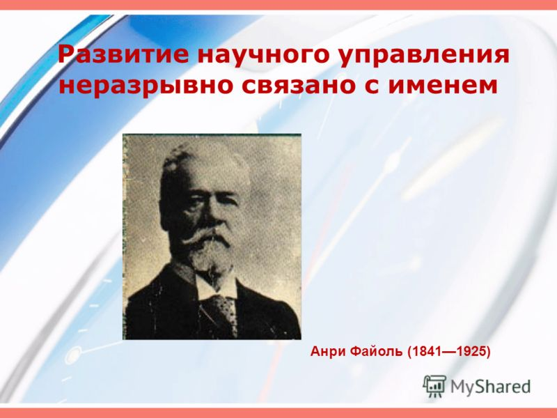 Развитие научного управления неразрывно связано с именем Анри Файоль (18411925)