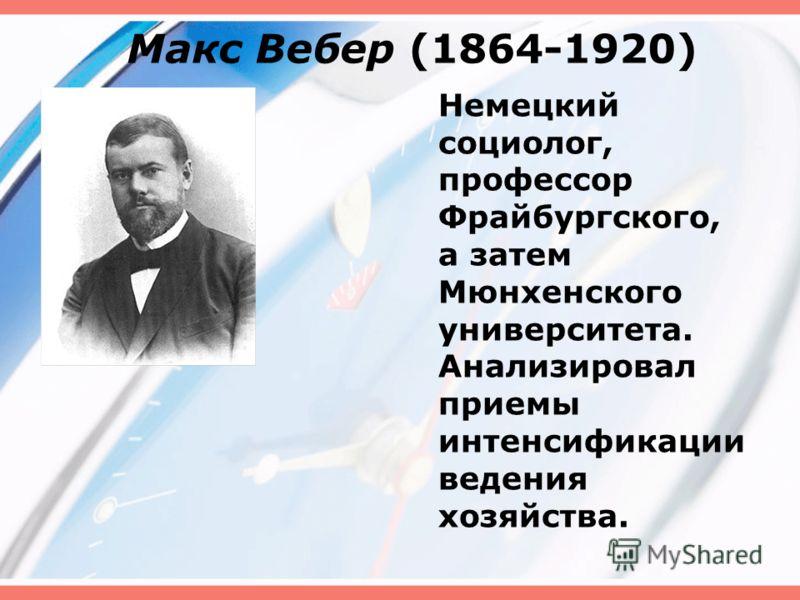 Макс Вебер (1864-1920) Немецкий социолог, профессор Фрайбургского, а затем Мюнхенского университета. Анализировал приемы интенсификации ведения хозяйства.